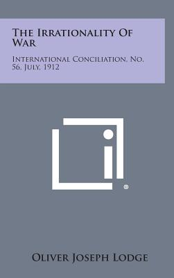 The Irrationality of War: International Conciliation, No. 56, July, 1912 - Lodge, Oliver Joseph