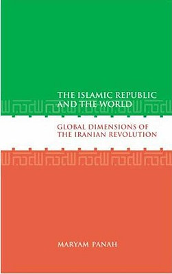 The Islamic Republic and the World: Global Dimensions of the Iranian Revolution - Panah, Maryam