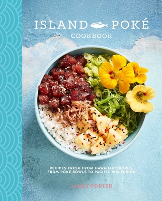 The Island Poké Cookbook: Recipes Fresh from Hawaiian Shores, from Poke Bowls to Pacific Rim Fusion - Gould-Porter, James