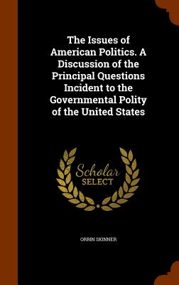 The Issues of American Politics. a Discussion of the Principal Questions Incident to the Governmental Polity of the United States - Skinner, Orrin