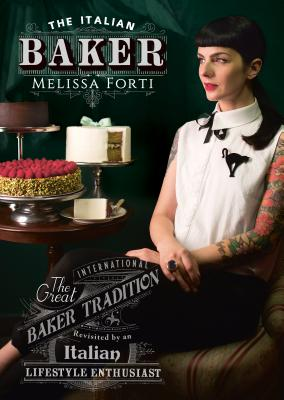 The Italian Baker: The great international baking tradition revisited by an Italian lifestyle enthusiast - Forti, Melissa, and Bernardini, Danny (Photographer)