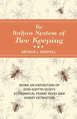The Italian System of Bee Keeping - Being an Exposition of Don Giotto Ulivi's Economical Frame Hives and Honey Extractor - Danyell, Arthur J