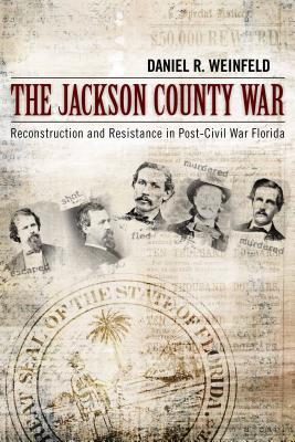 The Jackson County War: Reconstruction and Resistance in Post-Civil War Florida - Weinfeld, Daniel R