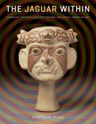 The Jaguar Within: Shamanic Trance in Ancient Central and South American Art - Stone, Rebecca R.