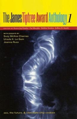 The James Tiptree Award Anthology 1: Sex, the Future, & Chocolate Chip Cookies - Fowler, Karen Joy (Editor)