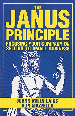 The Janus Principle: Focusing Your Company on Selling to Small Business - Laing, Joann Mills, and Mazzella, Donald