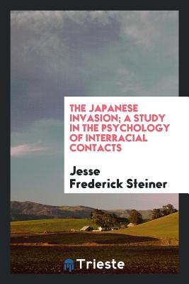 The Japanese Invasion; A Study in the Psychology of Interracial Contacts - Steiner, Jesse Frederick