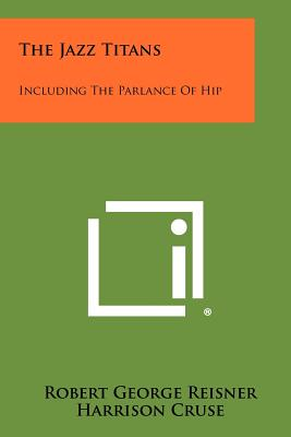 The Jazz Titans: Including the Parlance of Hip - Reisner, Robert George