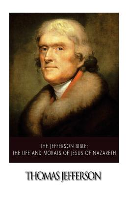 The Jefferson Bible: The Life and Morals of Jesus of Nazareth - Jefferson, Thomas
