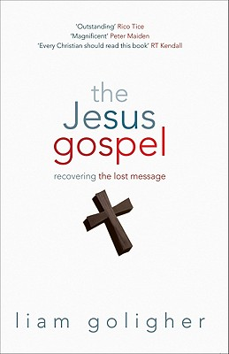 The Jesus Gospel: Recovering the Lost Message - Goligher, Liam