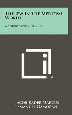 The Jew in the Medieval World: A Source Book, 315-1791 - Marcus, Jacob Rader, and Gamoran, Emanuel (Editor)
