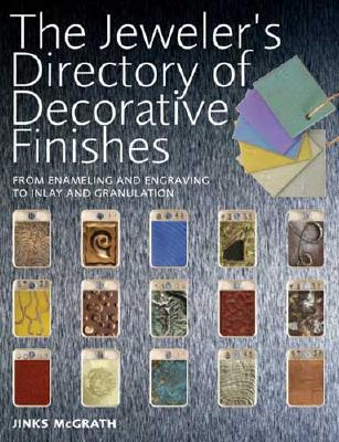 The Jeweler's Directory of Decorative Finishes: From Enameling and Engraving to Inlay and Granulation - McGrath, Jinks