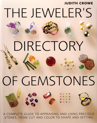 The Jeweler's Directory of Gemstones: A Complete Guide to Appraising and Using Precious Stones from Cut and Color to Shape and Settings - Crowe, Judith