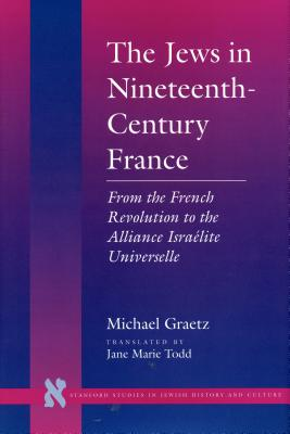 The Jews in Nineteenth-Century France: From the French Revolution to the Alliance Israélite Universelle - Graetz, Michael, and Todd, Jane Marie (Translated by)