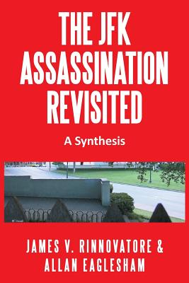 The JFK Assassination Revisited: A Synthesis - Rinnovatore, James V