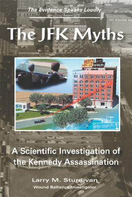 The JFK Myths: A Scientific Investigation of the Kennedy Assassination - Sturdivan, Larry