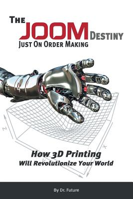 The Joom Destiny - Just on Order Making - How 3D Printing Will Revolutionize Your World - Future, Dr