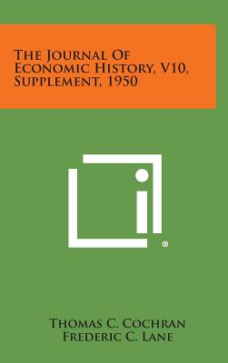 The Journal of Economic History, V10, Supplement, 1950 - Cochran, Thomas C (Editor), and Lane, Frederic C (Editor), and Krooss, Herman E (Editor)