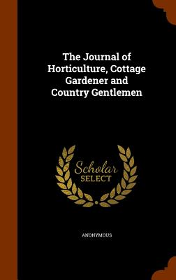 The Journal of Horticulture, Cottage Gardener and Country Gentlemen - Anonymous