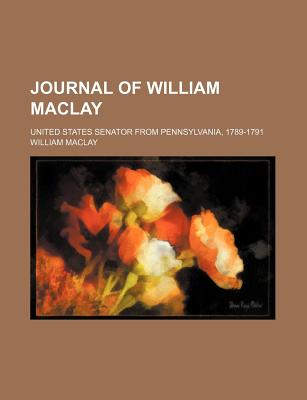 The journal of William Maclay, United States Senator from Pennsylvania, 1789-1791. - Maclay, William