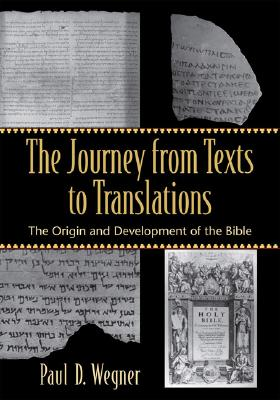 The Journey from Texts to Translations: The Origin and Development of the Bible - Wegner, Paul D, Ph.D.