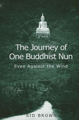 The Journey of One Buddhist Nun: Even Against the Wind - Brown, Sid