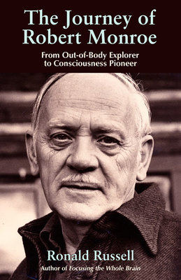 The Journey of Robert Monroe: From Out-Of-Body Explorer to Consciousness Pioneer - Russell, Ronald