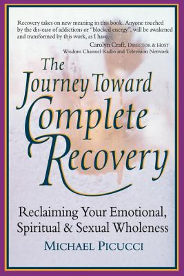 The Journey Toward Complete Recovery: Reclaiming Your Emotional, Spiritual and Sexual Wholeness - Picucci, Michael