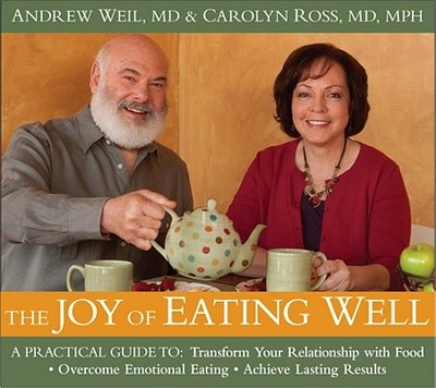 The Joy of Eating Well: A Practical Guide to Transform Your Relationship with Food, Overcome Emotional Eating, Achieve Lasting Results - Weil, Andrew, M.D., and Ross, Carolyn
