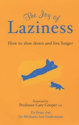 The Joy of Laziness: How to Slow Down and Live Longer - Axt-Gadermann, Michaela, and Axt, Peter, and Cooper, Cary (Introduction by)