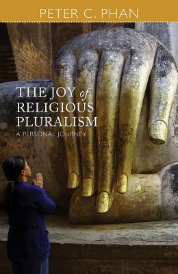 The Joy of Religious Pluralism: A Personal Journey - Phan, Peter C