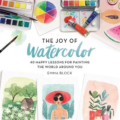 The Joy of Watercolor: 40 Happy Lessons for Painting the World Around You - Block, Emma