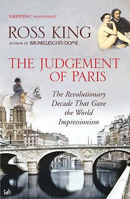 The Judgement of Paris: The Revolutionary Decade That Gave the World Impressionism - King, Ross