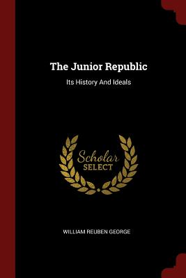 The Junior Republic: Its History and Ideals - George, William Reuben