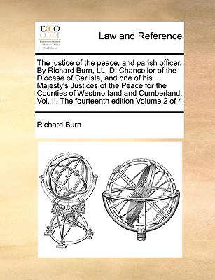The Justice of the Peace, and Parish Officer. by Richard Burn, LL. D. Chancellor of the Diocese of Carlisle, and One of His Majesty's Justices of the Peace for the Counties of Westmorland and Cumberland. Vol. II. the Fourteenth Edition Volume 2 of 4 - Burn, Richard