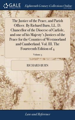 The Justice of the Peace, and Parish Officer. by Richard Burn, LL. D. Chancellor of the Diocese of Carlisle, and One of His Majesty's Justices of the Peace for the Counties of Westmorland and Cumberland. Vol. III. the Fourteenth Edition of 4; Volume 3 - Burn, Richard