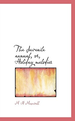 The Juvenile Annual, Or, Holiday Melodies - Maxwell, M H