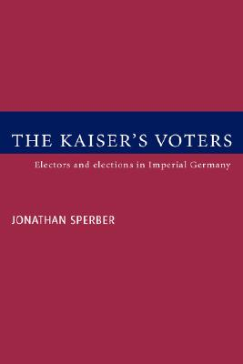The Kaiser's Voters: Electors and Elections in Imperial Germany - Sperber, Jonathan, and Jonathan, Sperber