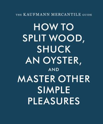 The Kaufmann Mercantile Guide: How to Split Wood, Shuck an Oyster, and Master Other Simple Pleasures - Redgrave, Alexandria, and Kaufmann, Sebastian, and Hunley, Jessica (Editor)