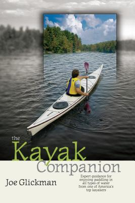 The Kayak Companion: Expert Guidance for Enjoying Paddling in All Types of Water from One of America's Top Kayakers - Glickman, Joe