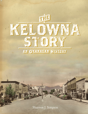 The Kelowna Story: An Okanagan History - Simpson, Sharron J