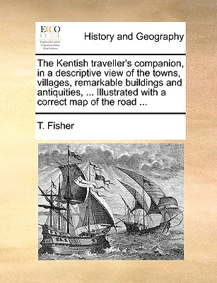 The Kentish Traveller's Companion, in a Descriptive View of the Towns, Villages, Remarkable Buildings and Antiquities, ... Illustrated with a Correct Map of the Road ... - Fisher, T
