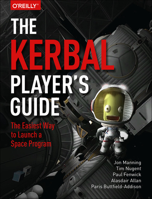 The Kerbal Player's Guide: The Easiest Way to Launch a Space Program - Manning, Jon, and Nugent, Tim, and Fenwick, Paul