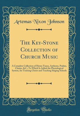 The Key-Stone Collection of Church Music: A Complete Collection of Hymn Tunes, Anthems, Psalms, Chants, &c.; To Which Is Added the Physiological System, for Training Choirs and Teaching Singing Schools (Classic Reprint) - Johnson, Artemas Nixon