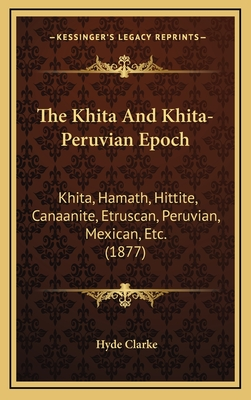The Khita and Khita-Peruvian Epoch: Khita, Hamath, Hittite, Canaanite, Etruscan, Peruvian, Mexican, Etc. (1877) - Clarke, Hyde