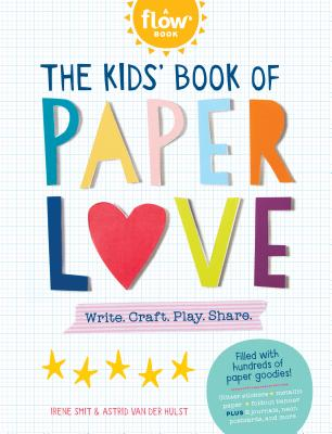 The Kids' Book of Paper Love: Write. Craft. Play. Share. - Editors of FLOW Magazine, and Smit, Irene, and van der Hulst, Astrid