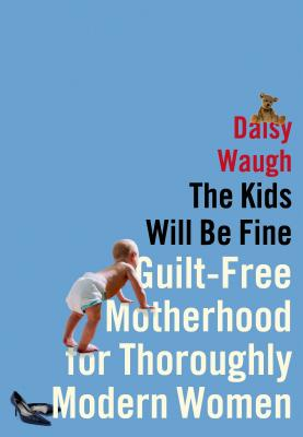 The Kids Will Be Fine: Guilt-Free Motherhood for Thoroughly Modern Women - Waugh, Daisy