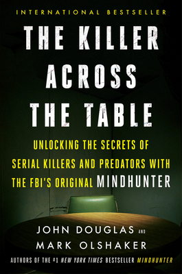 The Killer Across the Table: Unlocking the Secrets of Serial Killers and Predators with the Fbi's Original Mindhunter - Douglas, John E, and Olshaker, Mark