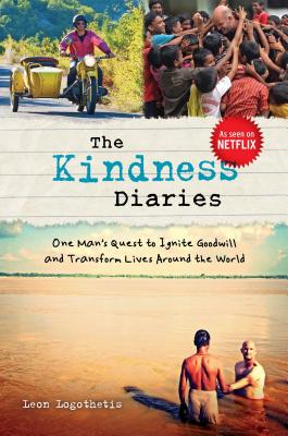 The Kindness Diaries: One Man's Quest to Ignite Goodwill and Transform Lives Around the World - Logothetis, Leon