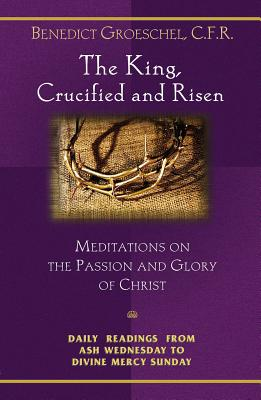 The King, Crucified and Risen: Meditations on the Passion and the Glory of Christ - Groeschel, Benedict J, Fr., C.F.R., and Groeschel, Benedict, Fr.